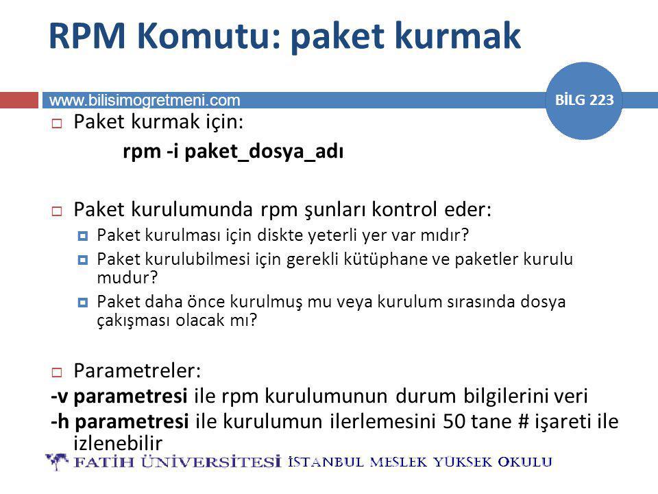 www.bilisimogretmeni.com BİLG 223 RPM Komutu: paket kurmak  Paket kurmak için: rpm -i paket_dosya_adı  Paket kurulumunda rpm şunları kontrol eder: 