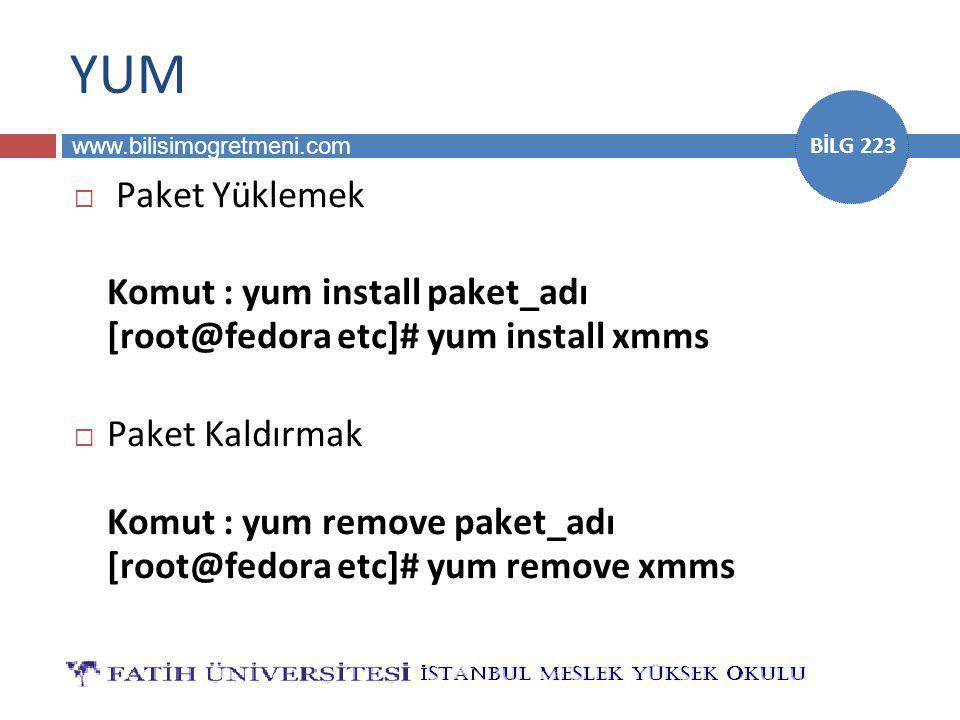 www.bilisimogretmeni.com BİLG 223 YUM  Paket Yüklemek Komut : yum install paket_adı [root@fedora etc]# yum install xmms  Paket Kaldırmak Komut : yum