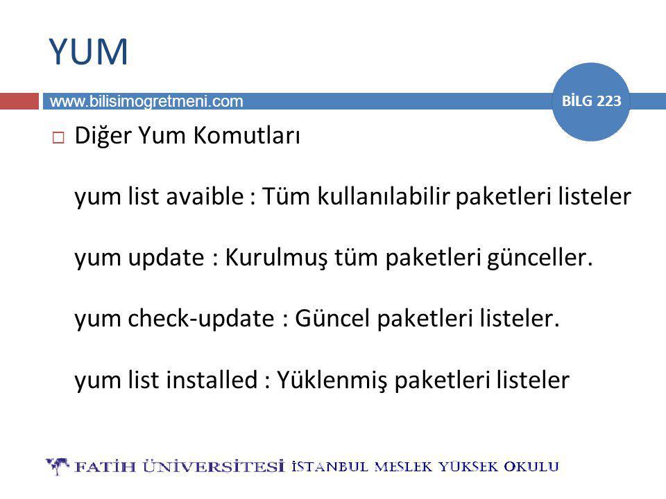 www.bilisimogretmeni.com BİLG 223 YUM  Diğer Yum Komutları yum list avaible : Tüm kullanılabilir paketleri listeler yum update : Kurulmuş tüm paketleri günceller.