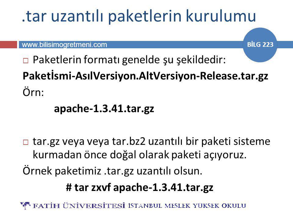 www.bilisimogretmeni.com BİLG 223.tar uzantılı paketlerin kurulumu  Paketlerin formatı genelde şu şekildedir: Paketİsmi-AsılVersiyon.AltVersiyon-Release.tar.gz Örn: apache-1.3.41.tar.gz  tar.gz veya veya tar.bz2 uzantılı bir paketi sisteme kurmadan önce doğal olarak paketi açıyoruz.