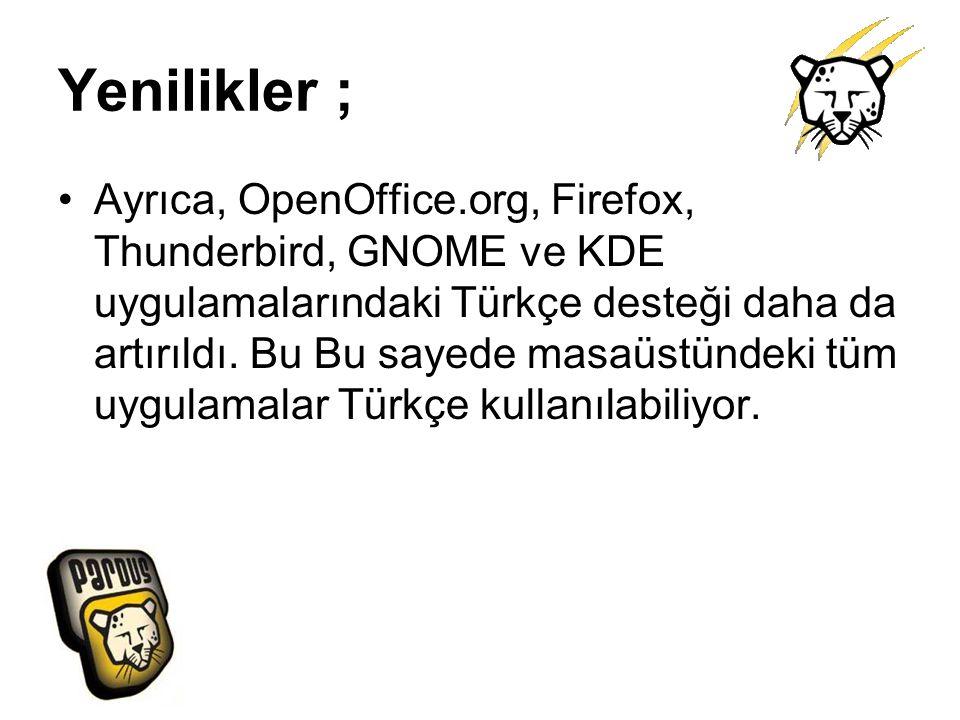 Yenilikler ; Ayrıca, OpenOffice.org, Firefox, Thunderbird, GNOME ve KDE uygulamalarındaki Türkçe desteği daha da artırıldı. Bu Bu sayede masaüstündeki