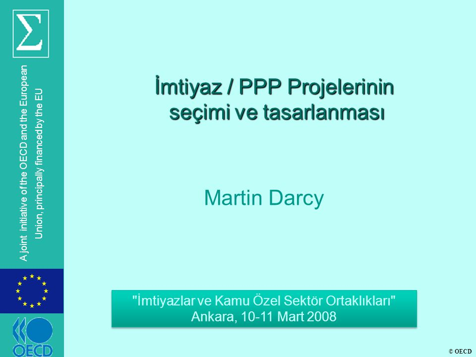© OECD A joint initiative of the OECD and the European Union, principally financed by the EU İmtiyaz / PPP Projelerinin seçimi ve tasarlanması Martin