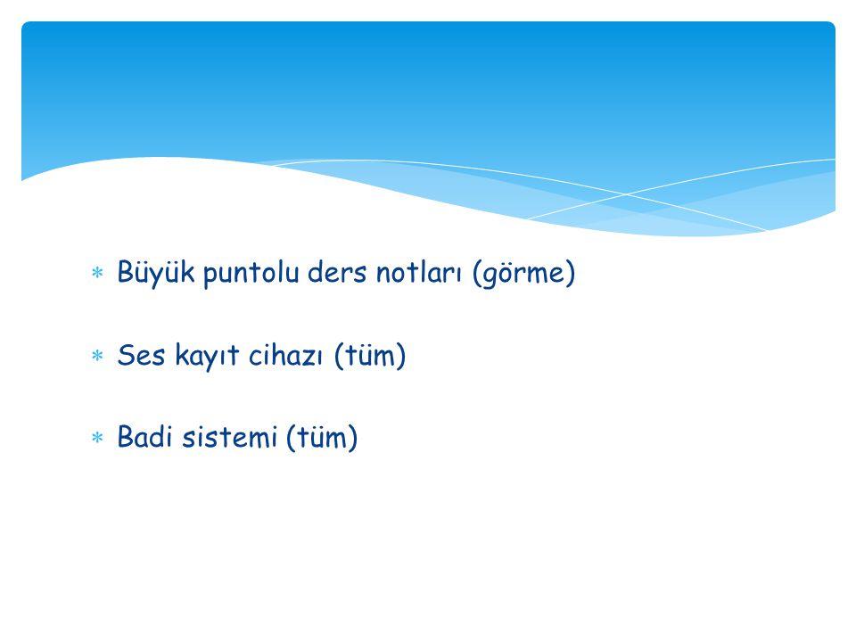  Büyük puntolu ders notları (görme)  Ses kayıt cihazı (tüm)  Badi sistemi (tüm)