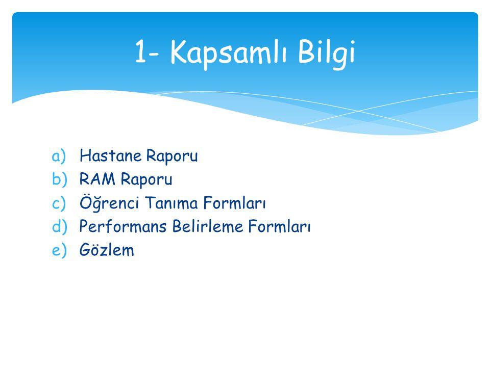 a)Hastane Raporu b)RAM Raporu c)Öğrenci Tanıma Formları d)Performans Belirleme Formları e)Gözlem 1- Kapsamlı Bilgi
