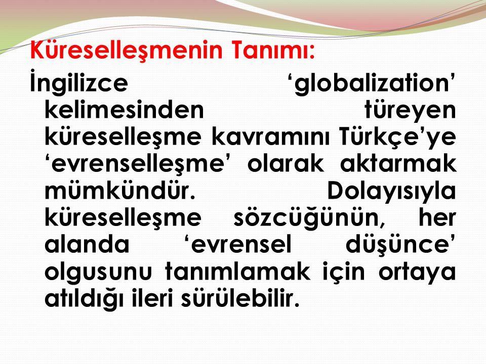 Küreselleşmenin Tanımı: İngilizce 'globalization' kelimesinden türeyen küreselleşme kavramını Türkçe'ye 'evrenselleşme' olarak aktarmak mümkündür. Dol