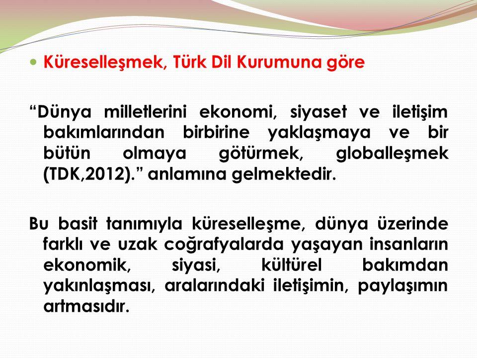 """Küreselleşmek, Türk Dil Kurumuna göre """"Dünya milletlerini ekonomi, siyaset ve iletişim bakımlarından birbirine yaklaşmaya ve bir bütün olmaya götürmek"""