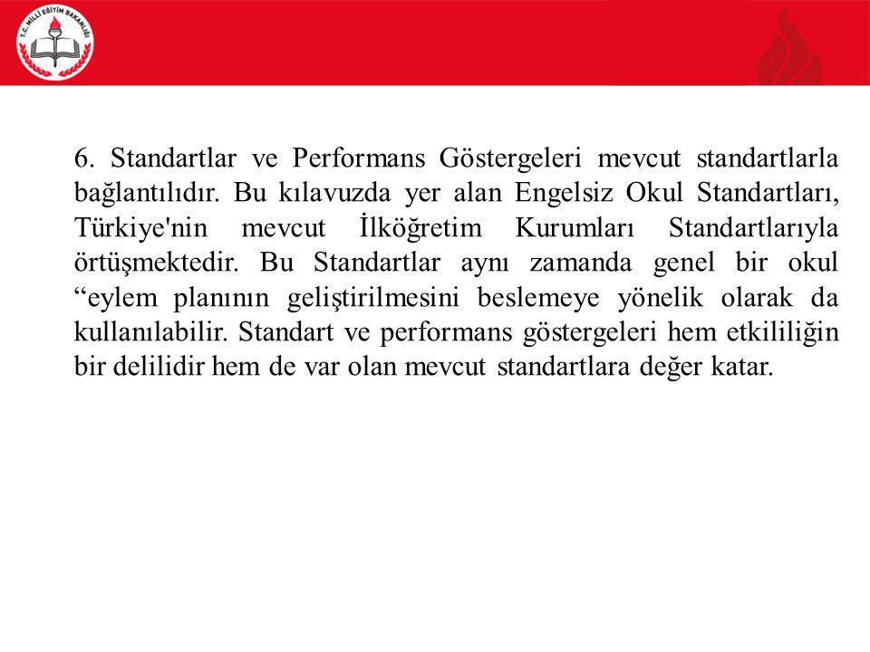 6. Standartlar ve Performans Göstergeleri mevcut standartlarla bağlantılıdır. Bu kılavuzda yer alan Engelsiz Okul Standartları, Türkiye'nin mevcut İlk