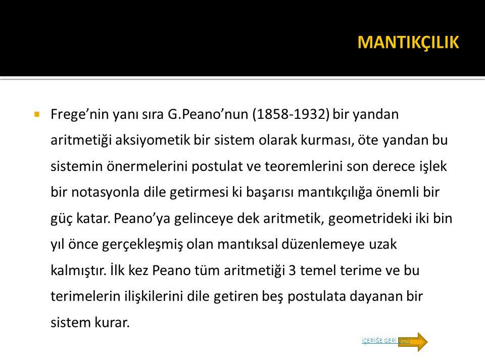 Frege'nin yanı sıra G.Peano'nun (1858-1932) bir yandan aritmetiği aksiyometik bir sistem olarak kurması, öte yandan bu sistemin önermelerini postula