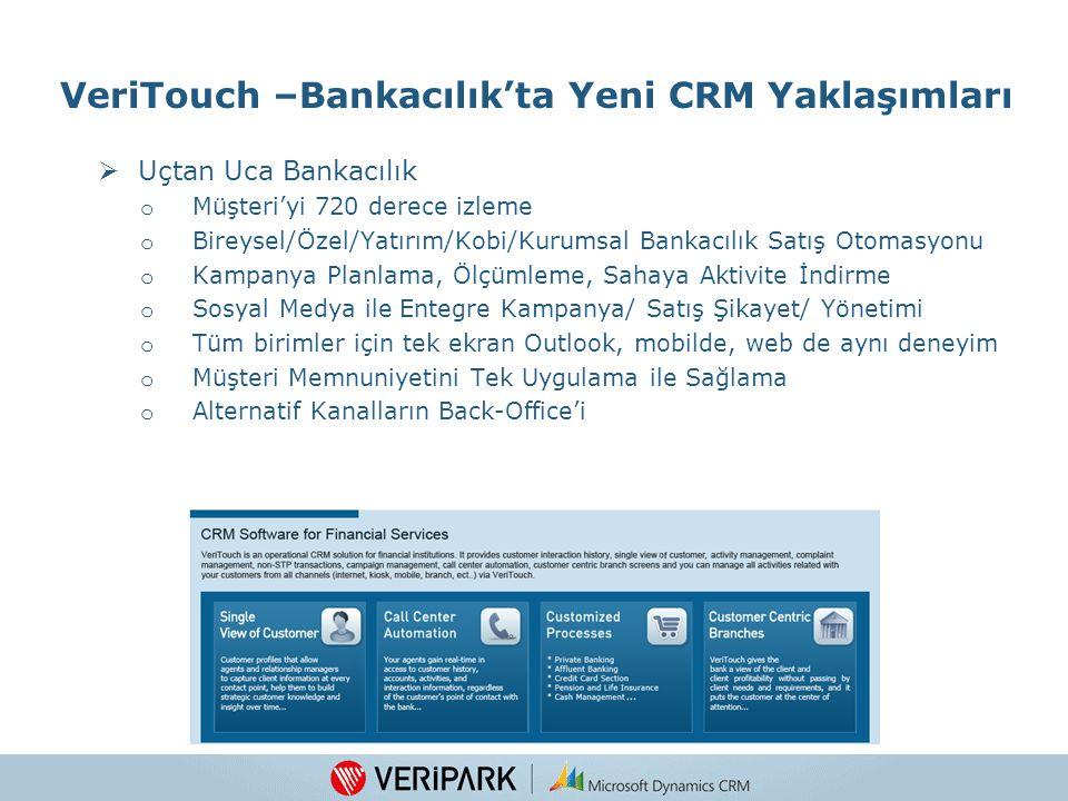 VeriTouch –Bankacılık'ta Yeni CRM Yaklaşımları  Uçtan Uca Bankacılık o Müşteri'yi 720 derece izleme o Bireysel/Özel/Yatırım/Kobi/Kurumsal Bankacılık Satış Otomasyonu o Kampanya Planlama, Ölçümleme, Sahaya Aktivite İndirme o Sosyal Medya ile Entegre Kampanya/ Satış Şikayet/ Yönetimi o Tüm birimler için tek ekran Outlook, mobilde, web de aynı deneyim o Müşteri Memnuniyetini Tek Uygulama ile Sağlama o Alternatif Kanalların Back-Office'i 9