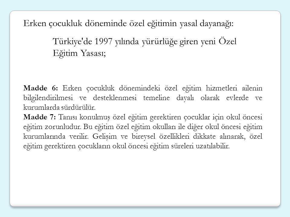 Erken çocukluk döneminde özel eğitimin yasal dayanağı: Türkiye de 1997 yılında yürürlüğe giren yeni Özel Eğitim Yasası; Madde 6: Erken çocukluk dönemindeki özel eğitim hizmetleri ailenin bilgilendirilmesi ve desteklenmesi temeline dayalı olarak evlerde ve kurumlarda sürdürülür.