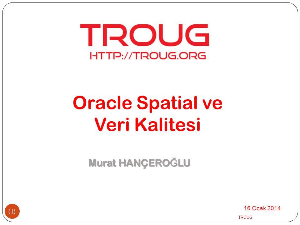 16 Ocak 2014 TROUG (1) Murat HANÇERO Ğ LU Oracle Spatial ve Veri Kalitesi