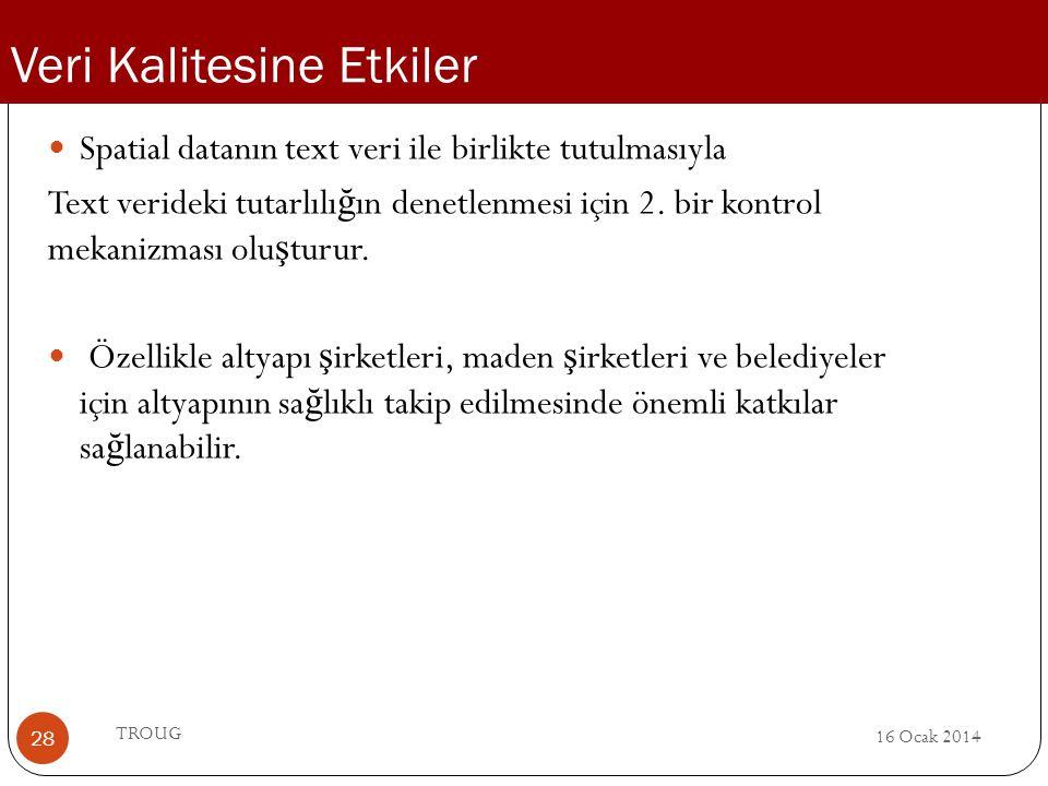 16 Ocak 2014 TROUG 28 Spatial datanın text veri ile birlikte tutulmasıyla Text verideki tutarlılı ğ ın denetlenmesi için 2. bir kontrol mekanizması ol