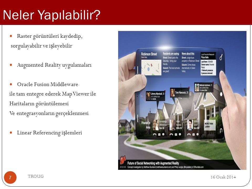 16 Ocak 2014 TROUG 7 Raster görüntüleri kaydedip, sorgulayabilir ve i ş leyebilir Augmented Reality uygulamaları Oracle Fusion Middleware ile tam ente