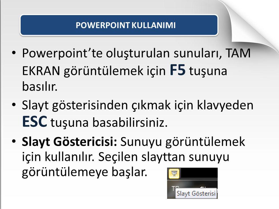 POWERPOINT KULLANIMI Powerpoint'te oluşturulan sunuları, TAM EKRAN görüntülemek için F5 tuşuna basılır. Slayt gösterisinden çıkmak için klavyeden ESC