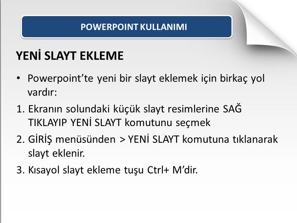 POWERPOINT KULLANIMI YENİ SLAYT EKLEME Powerpoint'te yeni bir slayt eklemek için birkaç yol vardır: 1.Ekranın solundaki küçük slayt resimlerine SAĞ TI