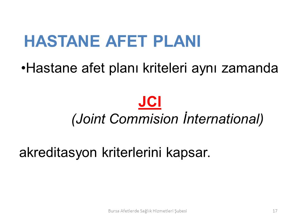 Bursa Afetlerde Sağlık Hizmetleri Şubesi17 HASTANE AFET PLANI Hastane afet planı kriteleri aynı zamanda JCI (Joint Commision İnternational) akreditasyon kriterlerini kapsar.