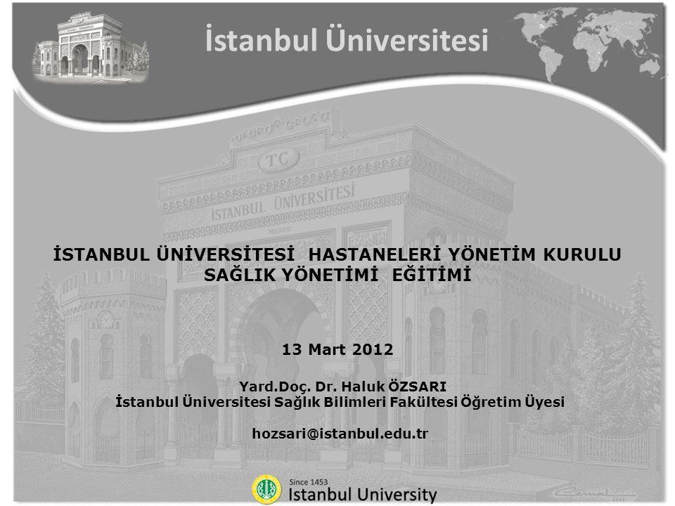 İSTANBUL ÜNİVERSİTESİ HASTANELERİ YÖNETİM KURULU SAĞLIK YÖNETİMİ EĞİTİMİ 13 Mart 2012 Yard.Doç. Dr. Haluk ÖZSARI İstanbul Üniversitesi Sağlık Bilimler