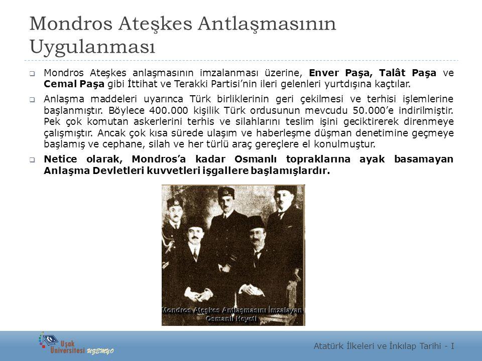 Mondros Ateşkes Antlaşmasının Uygulanması  Mondros Ateşkes anlaşmasının imzalanması üzerine, Enver Paşa, Talât Paşa ve Cemal Paşa gibi İttihat ve Ter