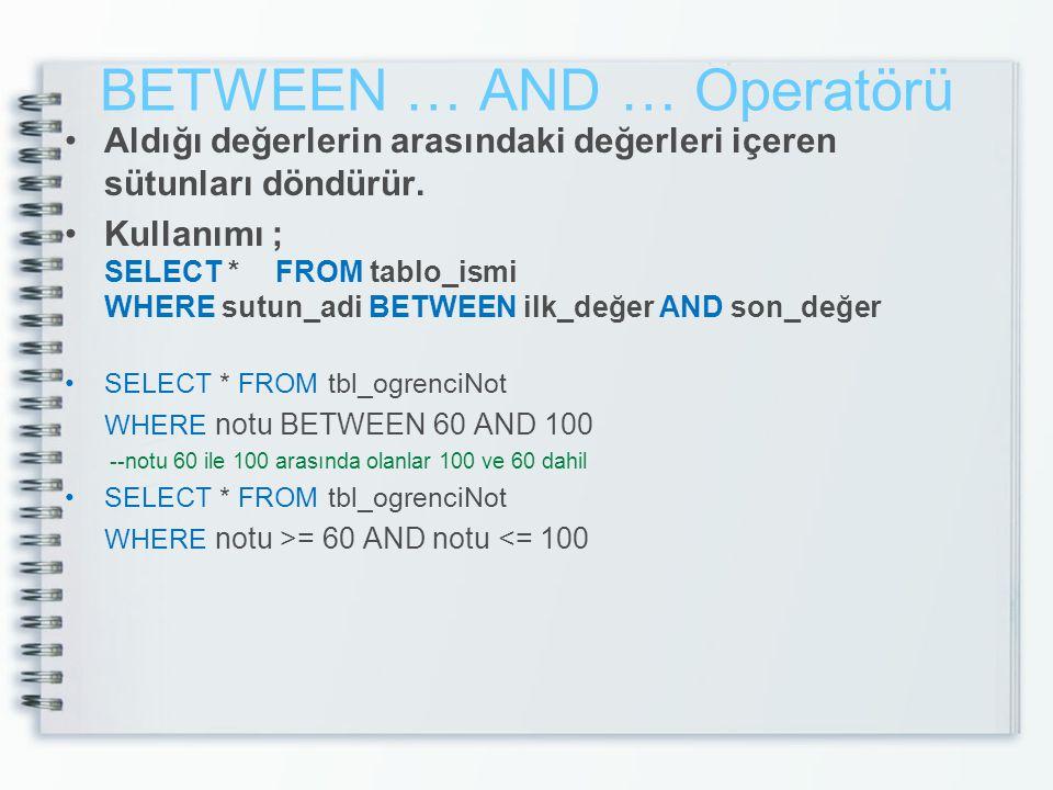 BETWEEN … AND … Operatörü Aldığı değerlerin arasındaki değerleri içeren sütunları döndürür. Kullanımı ; SELECT *FROM tablo_ismi WHERE sutun_adi BETWEE