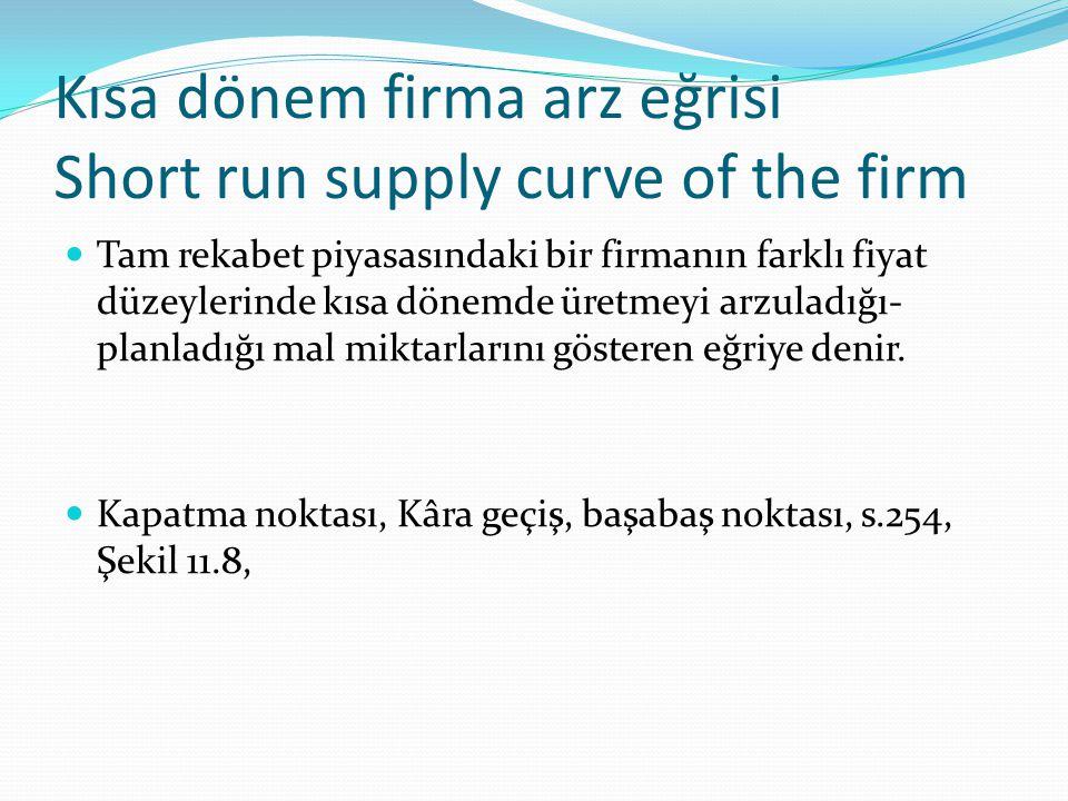Kısa dönem firma arz eğrisi Short run supply curve of the firm Tam rekabet piyasasındaki bir firmanın farklı fiyat düzeylerinde kısa dönemde üretmeyi arzuladığı- planladığı mal miktarlarını gösteren eğriye denir.