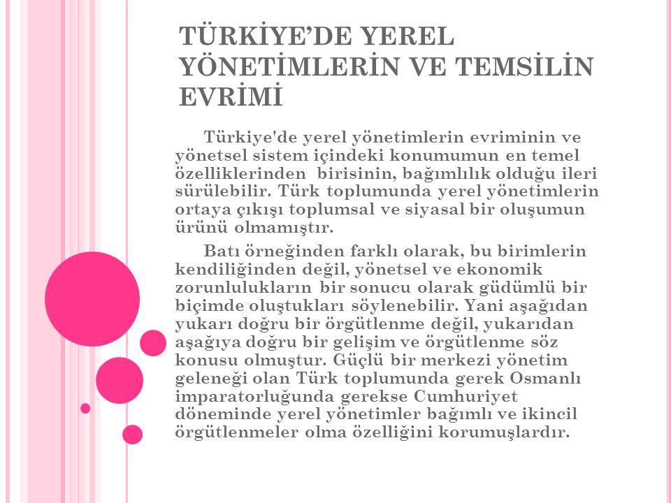 TÜRKİYE'DE YEREL YÖNETİMLERİN VE TEMSİLİN EVRİMİ Türkiye de yerel yönetimlerin evriminin ve yönetsel sistem içindeki konumumun en temel özelliklerinden birisinin, bağımlılık olduğu ileri sürülebilir.