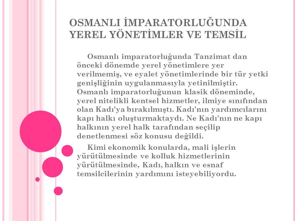 OSMANLI İMPARATORLUĞUNDA YEREL YÖNETİMLER VE TEMSİL Osmanlı imparatorluğunda Tanzimat dan önceki dönemde yerel yönetimlere yer verilmemiş, ve eyalet yönetimlerinde bir tür yetki genişliğinin uygulanmasıyla yetinilmiştir.
