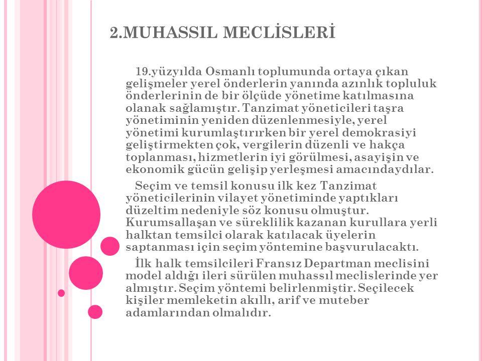 2.MUHASSIL MECLİSLERİ 19.yüzyılda Osmanlı toplumunda ortaya çıkan gelişmeler yerel önderlerin yanında azınlık topluluk önderlerinin de bir ölçüde yönetime katılmasına olanak sağlamıştır.