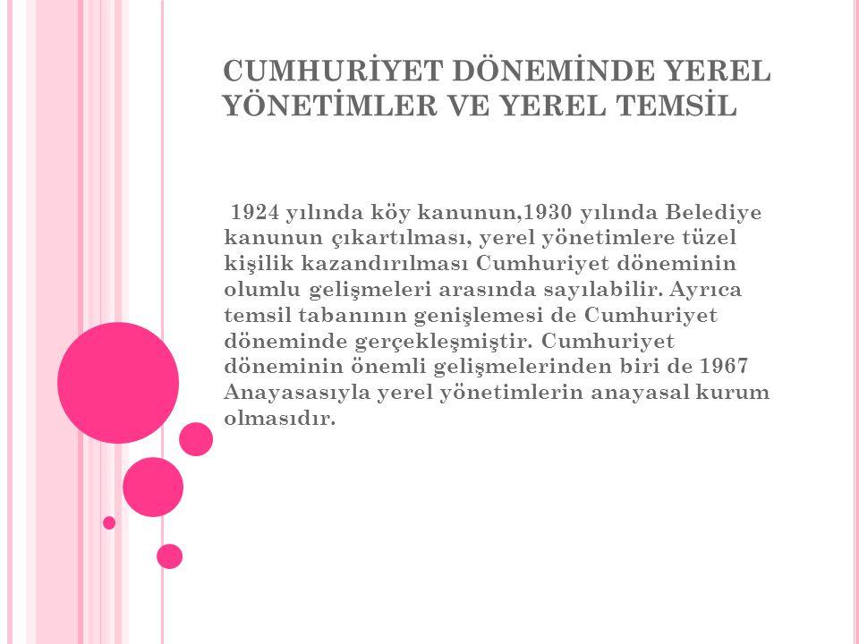 CUMHURİYET DÖNEMİNDE YEREL YÖNETİMLER VE YEREL TEMSİL 1924 yılında köy kanunun,1930 yılında Belediye kanunun çıkartılması, yerel yönetimlere tüzel kişilik kazandırılması Cumhuriyet döneminin olumlu gelişmeleri arasında sayılabilir.