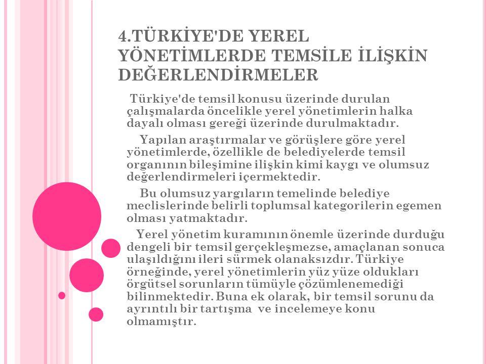 4.TÜRKİYE DE YEREL YÖNETİMLERDE TEMSİLE İLİŞKİN DEĞERLENDİRMELER Türkiye de temsil konusu üzerinde durulan çalışmalarda öncelikle yerel yönetimlerin halka dayalı olması gereği üzerinde durulmaktadır.