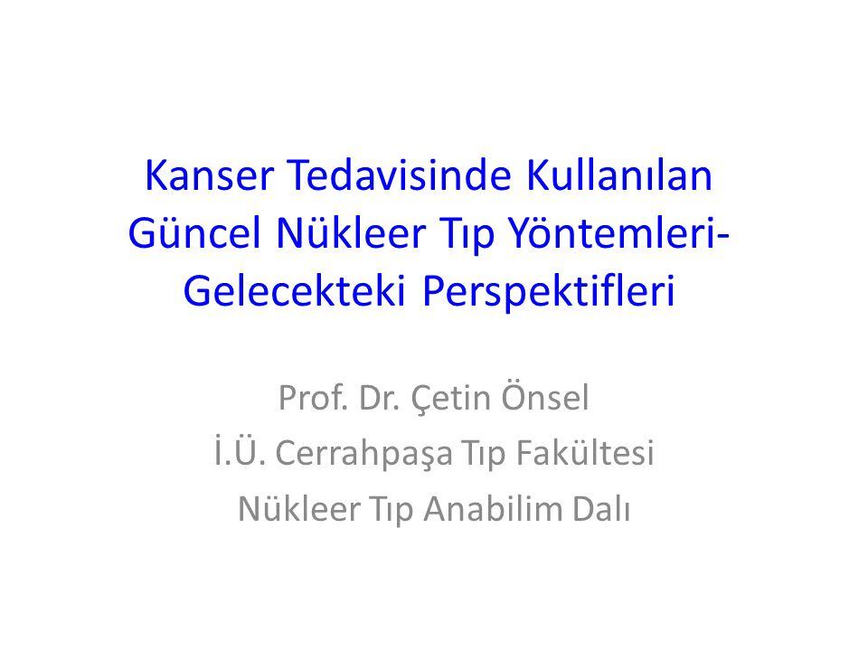 Kanser Tedavisinde Kullanılan Güncel Nükleer Tıp Yöntemleri- Gelecekteki Perspektifleri Prof. Dr. Çetin Önsel İ.Ü. Cerrahpaşa Tıp Fakültesi Nükleer Tı