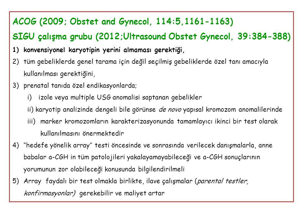 ACOG (2009; Obstet and Gynecol, 114:5,1161-1163) SIGU çalışma grubu (2012;Ultrasound Obstet Gynecol, 39:384-388) 1)konvensiyonel karyotipin yerini almaması gerektiği, 2)tüm gebeliklerde genel tarama için değil seçilmiş gebeliklerde özel tanı amacıyla kullanılması gerektiğini, 3)prenatal tanıda özel endikasyonlarda; i)izole veya multiple USG anomalisi saptanan gebelikler ii) karyotip analizinde dengeli bile görünse de novo yapısal kromozom anomalilerinde iii)marker kromozomların karakterizasyonunda tamamlayıcı ikinci bir test olarak kullanılmasını önermektedir 4) hedefe yönelik array testi öncesinde ve sonrasında verilecek danışmalarla, anne babalar a-CGH in tüm patolojileri yakalayamayabileceği ve a-CGH sonuçlarının yorumunun zor olabileceği konusunda bilgilendirilmeli 5)Array faydalı bir test olmakla birlikte, ilave çalışmalar (parental testler, konfirmasyonlar) gerekebilir ve maliyet artar
