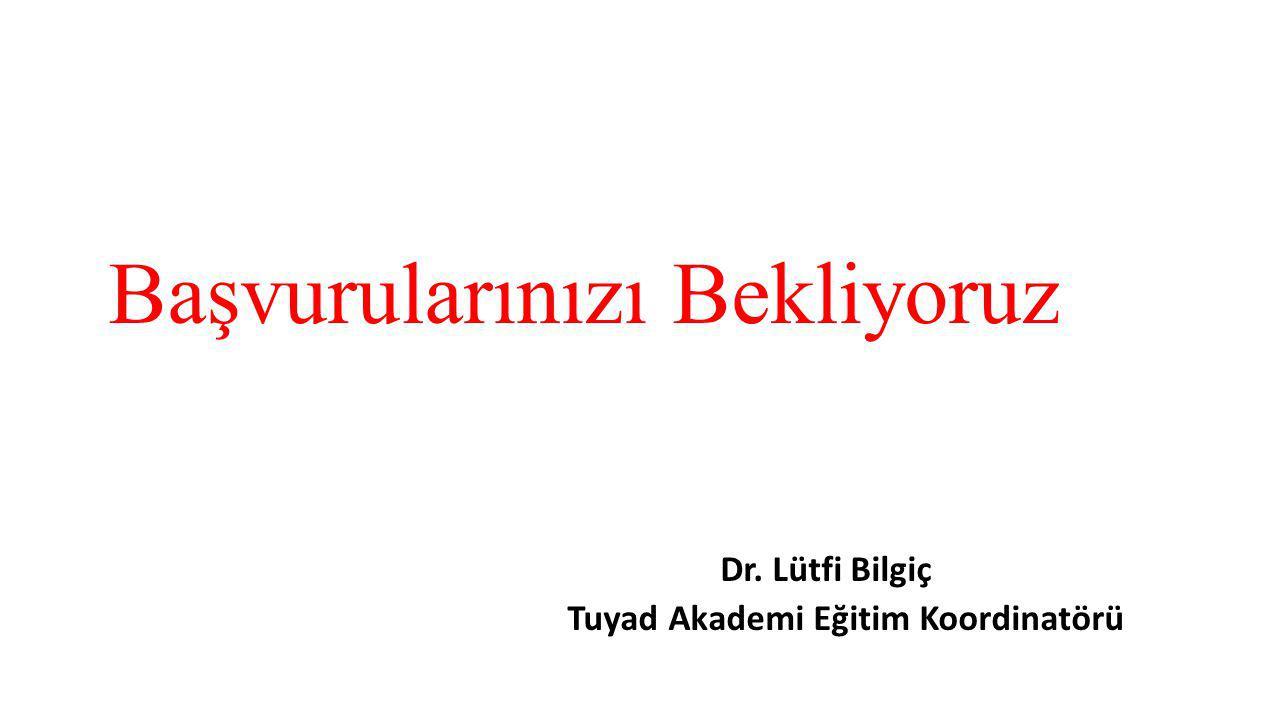 Başvurularınızı Bekliyoruz Dr. Lütfi Bilgiç Tuyad Akademi Eğitim Koordinatörü