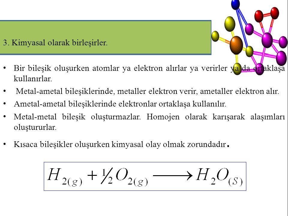 3. Kimyasal olarak birleşirler. Bir bileşik oluşurken atomlar ya elektron alırlar ya verirler ya da ortaklaşa kullanırlar. Metal-ametal bileşiklerinde