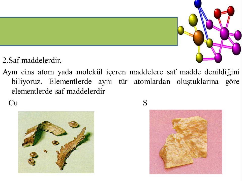 2.Saf maddelerdir. Aynı cins atom yada molekül içeren maddelere saf madde denildiğini biliyoruz. Elementlerde aynı tür atomlardan oluştuklarına göre e
