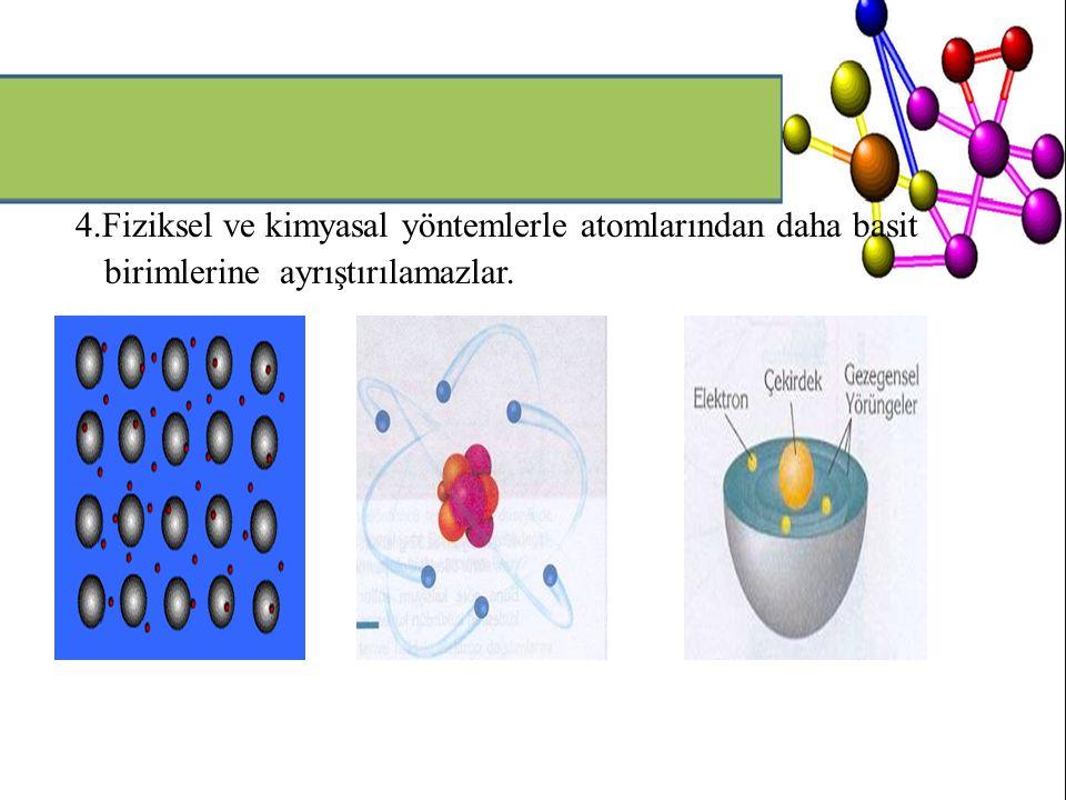 4.Fiziksel ve kimyasal yöntemlerle atomlarından daha basit birimlerine ayrıştırılamazlar.