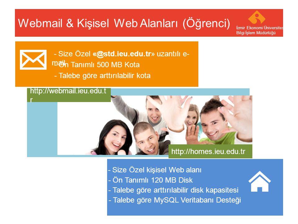 Your company name Your Logo Webmail & Kişisel Web Alanları (Personel) İzmir Ekonomi Üniversitesi Bilgi İşlem Müdürlüğü - Size Özel «@.ieu.edu.tr» uzantılı e-mail - Talebe göre arttırılabilir kota - Ön Tanımlı 2 GB Kota - Size Özel kişisel Web alanı - Talebe göre arttırılabilir disk kapasitesi - Ön Tanımlı 300 MB Disk - Talebe göre MySQL Veritabanı Desteği http://webmail.ieu.edu.t r http://homes.ieu.edu.tr
