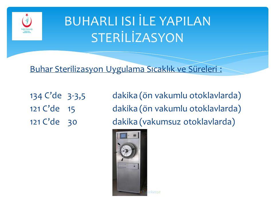 Buhar Sterilizasyon Uygulama Sıcaklık ve Süreleri : 134 C'de 3-3,5dakika (ön vakumlu otoklavlarda) 121 C'de 15dakika (ön vakumlu otoklavlarda) 121 C'd