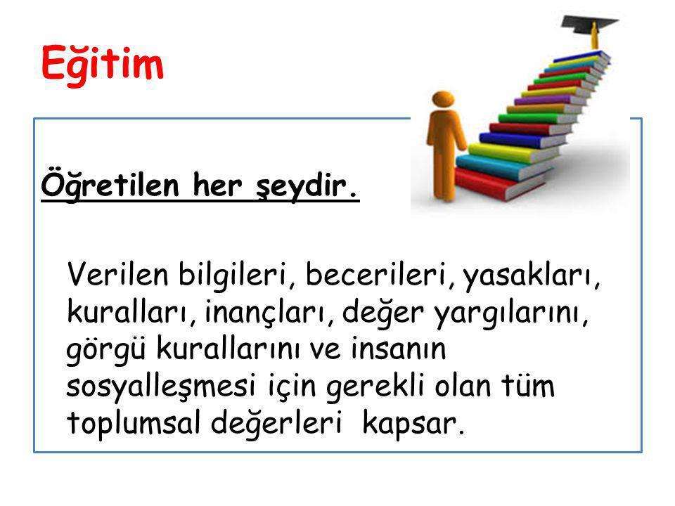 Eğitim Öğretilen her şeydir. Verilen bilgileri, becerileri, yasakları, kuralları, inançları, değer yargılarını, görgü kurallarını ve insanın sosyalleş