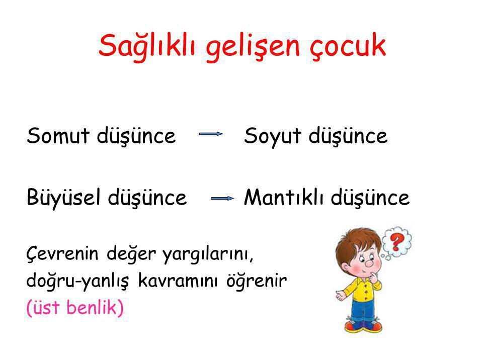 Sağlıklı gelişen çocuk Somut düşünceSoyut düşünce Büyüsel düşünceMantıklı düşünce Çevrenin değer yargılarını, doğru-yanlış kavramını öğrenir (üst benl