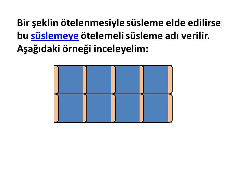 Bir şeklin ötelenmesiyle süsleme elde edilirse bu süslemeye ötelemeli süsleme adı verilir. Aşağıdaki örneği inceleyelim: