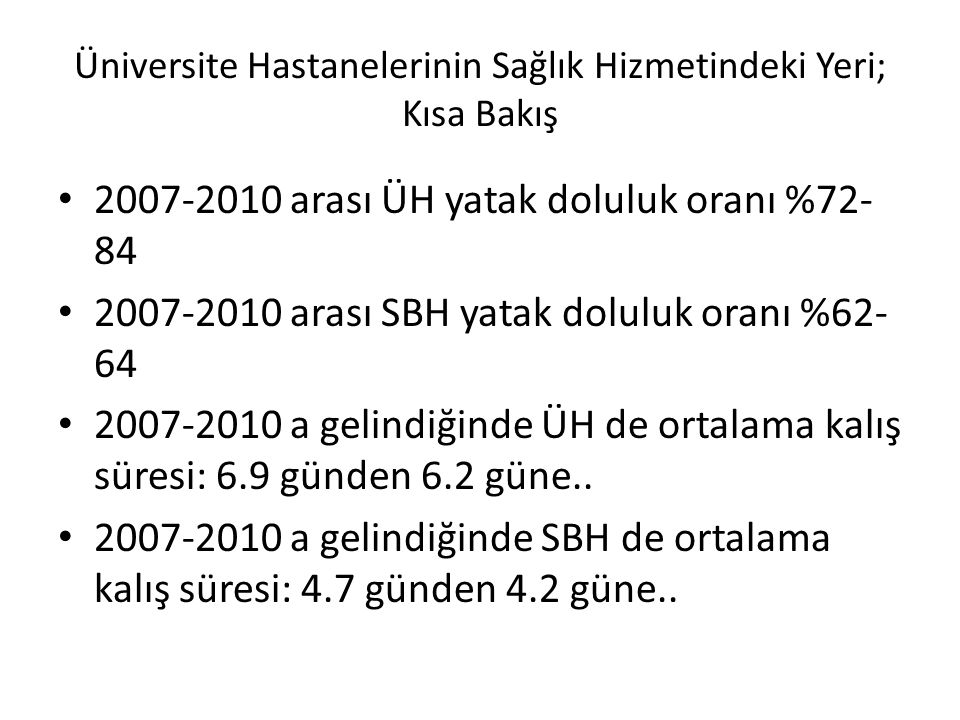 Üniversite Hastanelerinin Sağlık Hizmetindeki Yeri; Kısa Bakış 2007-2010 arası ÜH yatak doluluk oranı %72- 84 2007-2010 arası SBH yatak doluluk oranı