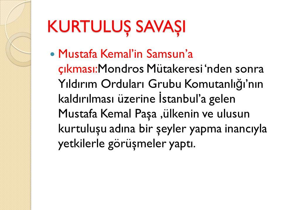 KURTULUŞ SAVAŞI M.KEMAL' İ N SAMSUN'A ÇIKMASI(19 MAYIS 1919) Mondros imzalandı ğ ı zaman Mustafa Kemal Paşa Suriye cephesinde savaşmaktaydı.Mondros tan hemen sonra Adana da yıldırım orduları grup Komutanlı ğ ına atandı.