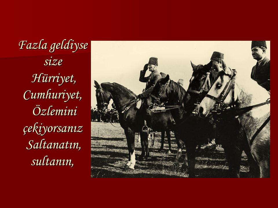 Fazla geldiyse size Hürriyet, Cumhuriyet, Özlemini çekiyorsanız Saltanatın, sultanın,