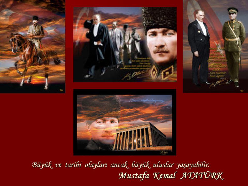 Büyük ve tarihi olayları ancak büyük uluslar yaşayabilir. Mustafa Kemal ATATÜRK