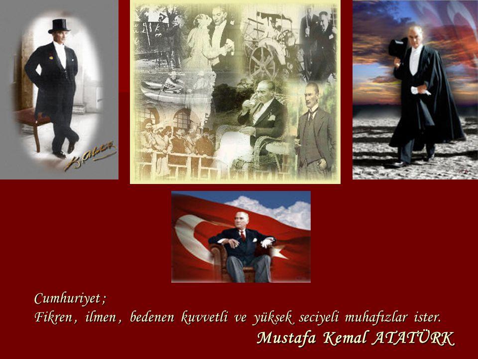 Cumhuriyet ; Fikren, ilmen, bedenen kuvvetli ve yüksek seciyeli muhafızlar ister. Mustafa Kemal ATATÜRK