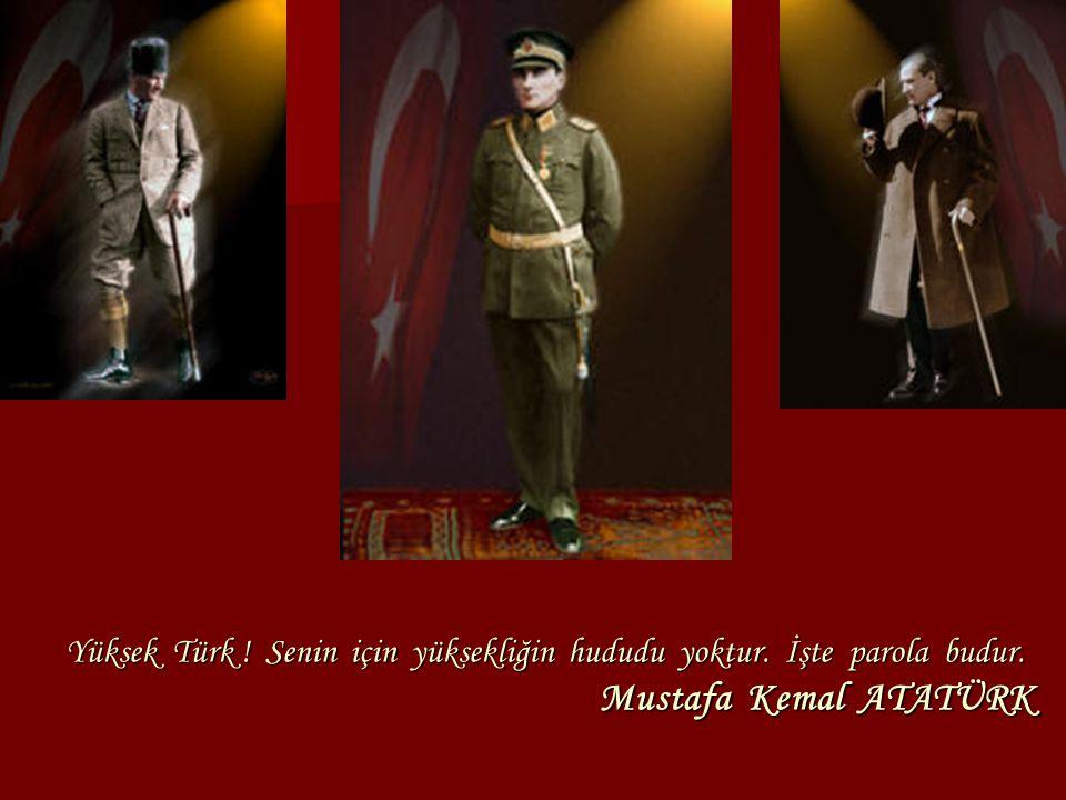 Yüksek Türk ! Senin için yüksekliğin hududu yoktur. İşte parola budur. Mustafa Kemal ATATÜRK