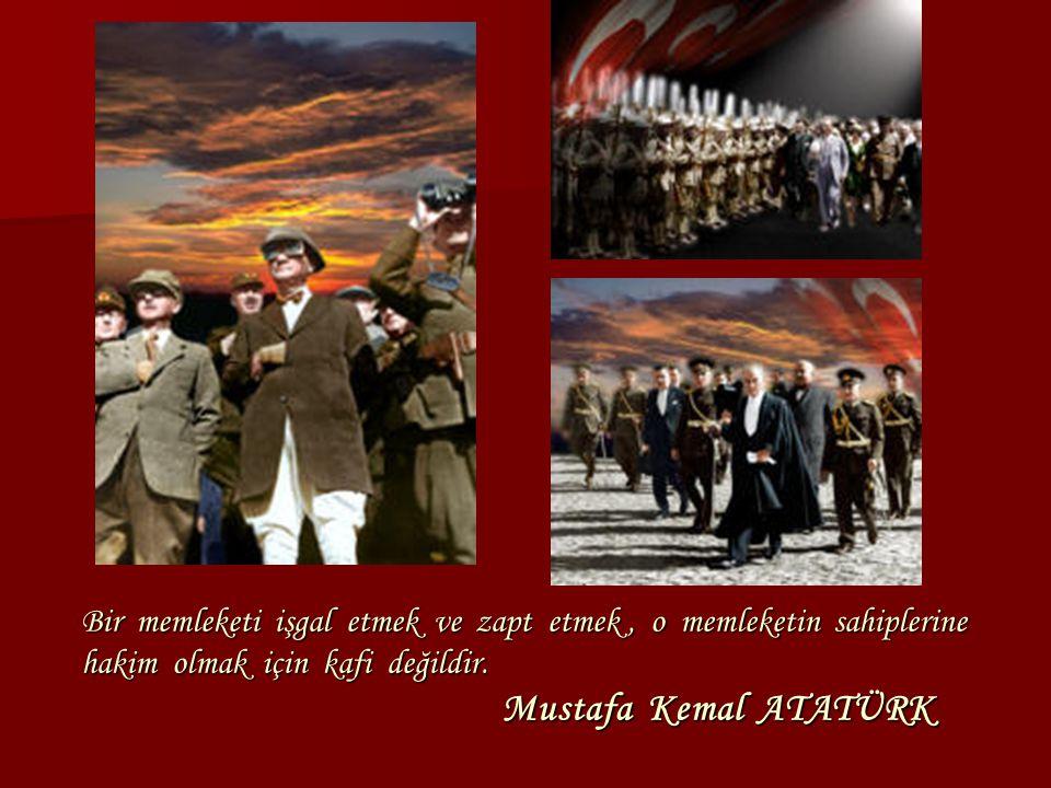 Bir memleketi işgal etmek ve zapt etmek, o memleketin sahiplerine hakim olmak için kafi değildir. Mustafa Kemal ATATÜRK