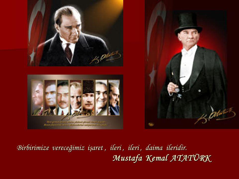 Birbirimize vereceğimiz işaret, ileri, ileri, daima ileridir. Mustafa Kemal ATATÜRK