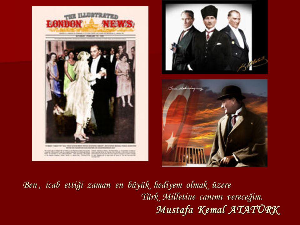 Ben, icab ettiği zaman en büyük hediyem olmak üzere Türk Milletine canımı vereceğim. Mustafa Kemal ATATÜRK Ben, icab ettiği zaman en büyük hediyem olm