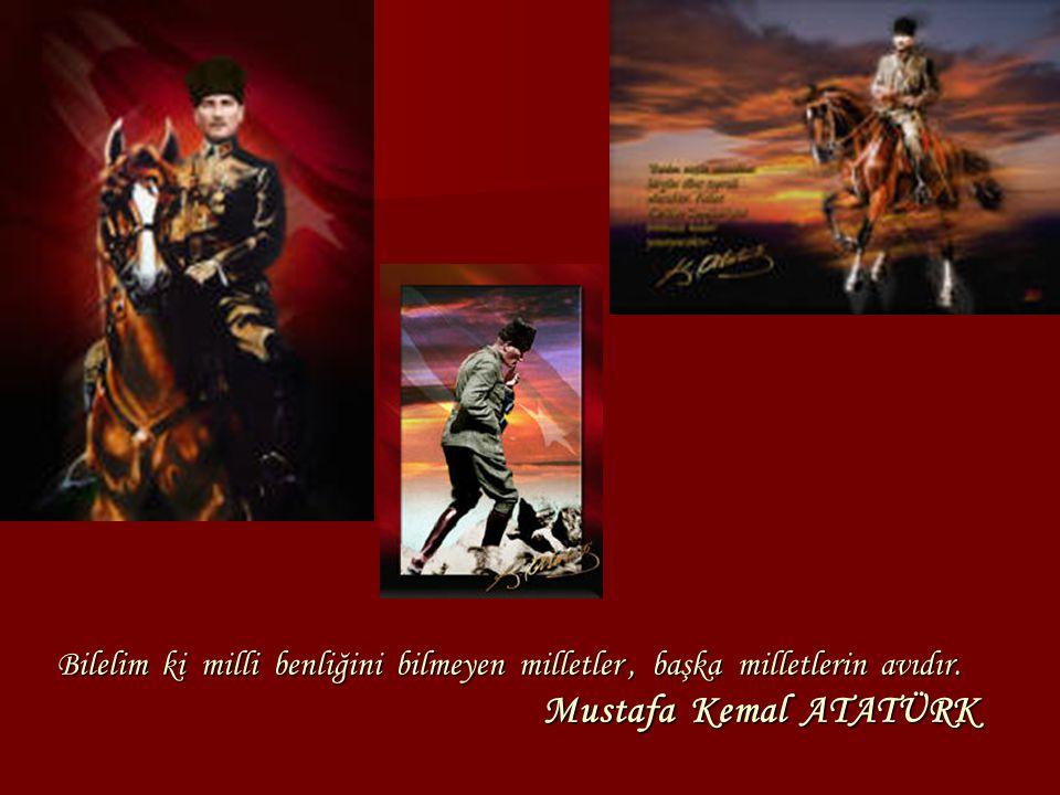 Bilelim ki milli benliğini bilmeyen milletler, başka milletlerin avıdır. Mustafa Kemal ATATÜRK